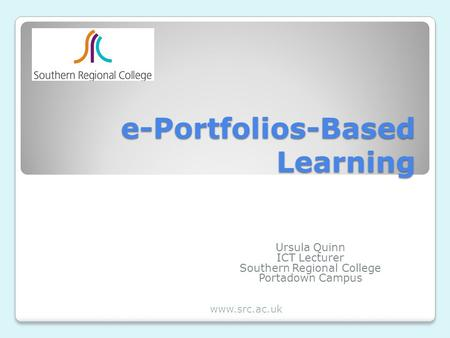 E-Portfolios-Based Learning Ursula Quinn ICT Lecturer Southern Regional College Portadown Campus www.src.ac.uk.