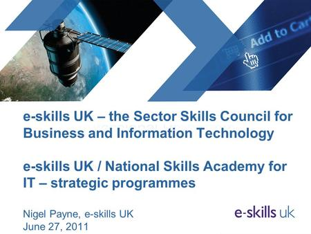 E-skills UK – the Sector Skills Council for Business and Information Technology e-skills UK / National Skills Academy for IT – strategic programmes Nigel.