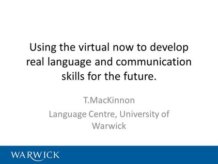 Using the virtual now to develop real language and communication skills for the future. T.MacKinnon Language Centre, University of Warwick.