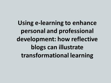 Using e-learning to enhance personal and professional development: how reflective blogs can illustrate transformational learning.