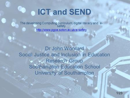 1/23 ICT and SEND Dr John Woollard Social Justice and Inclusion in Education Research Group Southampton Education School University of Southampton The.