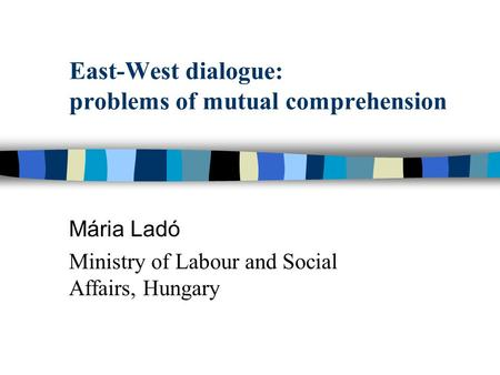 East-West dialogue: problems of mutual comprehension Mária Ladó Ministry of Labour and Social Affairs, Hungary.