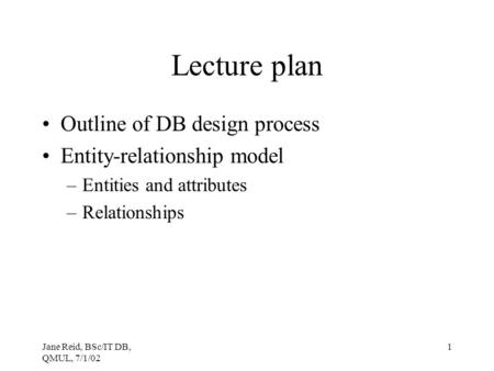 Jane Reid, BSc/IT DB, QMUL, 7/1/02 1 Lecture plan Outline of DB design process Entity-relationship model –Entities and attributes –Relationships.