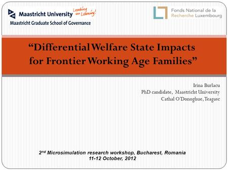 """Differential Welfare State Impacts for Frontier Working Age Families"" Irina Burlacu PhD candidate, Maastricht University Cathal O'Donoghue, Teagasc 2."