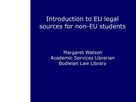 Introduction to EU legal sources for non-EU students Margaret Watson Academic Services Librarian Bodleian Law Library.