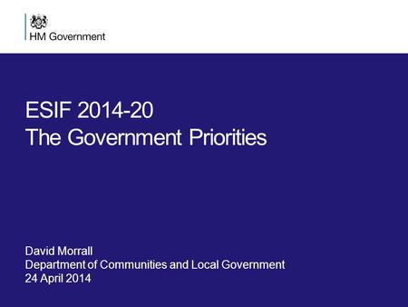 ESIF 2014-20 The Government Priorities David Morrall Department of Communities and Local Government 24 April 2014.