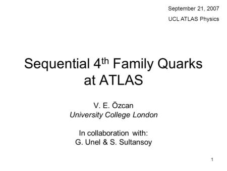1 Sequential 4 th Family Quarks at ATLAS V. E. Özcan University College London In collaboration with: G. Unel & S. Sultansoy September 21, 2007 UCL ATLAS.