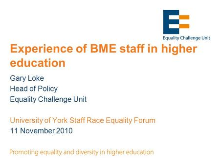 Experience of BME staff in higher education Gary Loke Head of Policy Equality Challenge Unit University of York Staff Race Equality Forum 11 November 2010.