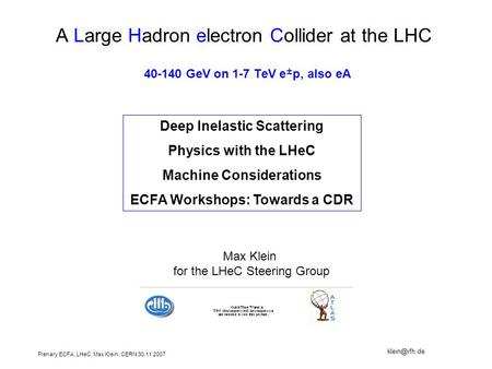Plenary ECFA, LHeC, Max Klein, CERN 30.11.2007 A Large Hadron electron Collider at the LHC 40-140 GeV on 1-7 TeV e ± p, also eA Deep Inelastic Scattering.