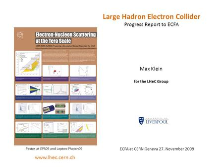 Large Hadron Electron Collider Progress Report to ECFA Max Klein for the LHeC Group ECFA at CERN Geneva 27. November 2009 www.lhec.cern.ch Poster at EPS09.
