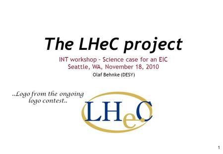 The LHeC project Olaf Behnke (DESY) INT workshop – Science case for an EIC Seattle, WA, November 18, 2010 1..Logo from the ongoing logo contest..