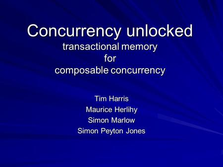 Concurrency unlocked transactional memory for composable concurrency Tim Harris Maurice Herlihy Simon Marlow Simon Peyton Jones.