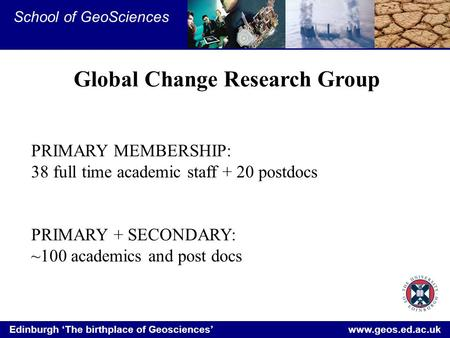 Edinburgh 'The birthplace of Geosciences' www.geos.ed.ac.uk School of GeoSciences Global Change Research Group PRIMARY MEMBERSHIP: 38 full time academic.