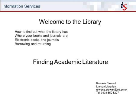 Welcome to the Library Rowena Stewart Liaison Librarian Tel: 0131 650 5207 How to find out what the library has Where your books.