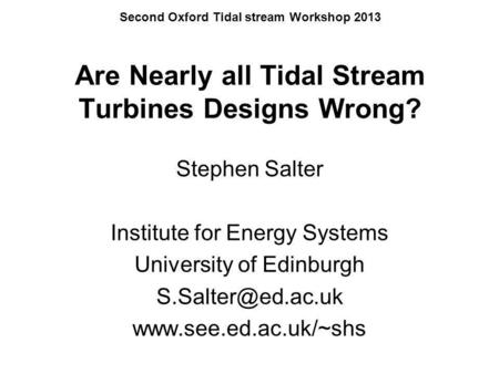 Second Oxford Tidal stream Workshop 2013 Are Nearly all Tidal Stream Turbines Designs Wrong? Stephen Salter Institute for Energy Systems University of.