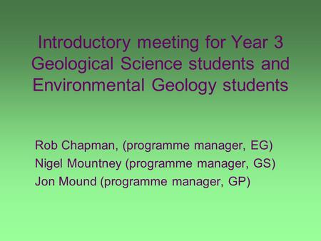 Introductory meeting for Year 3 Geological Science students and Environmental Geology students Rob Chapman, (programme manager, EG) Nigel Mountney (programme.