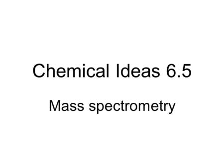 Chemical Ideas 6.5 Mass spectrometry What's inside? In the nucleus? Protons And around the nucleus? Electrons Neutrons.