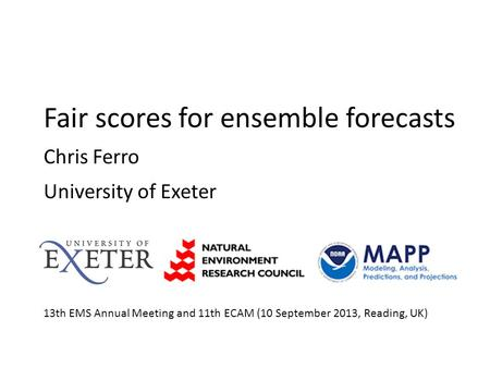 Fair scores for ensemble forecasts Chris Ferro University of Exeter 13th EMS Annual Meeting and 11th ECAM (10 September 2013, Reading, UK)