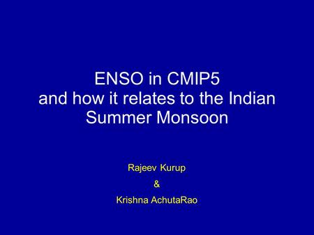 ENSO in CMIP5 and how it relates to the Indian Summer Monsoon Rajeev Kurup & Krishna AchutaRao.
