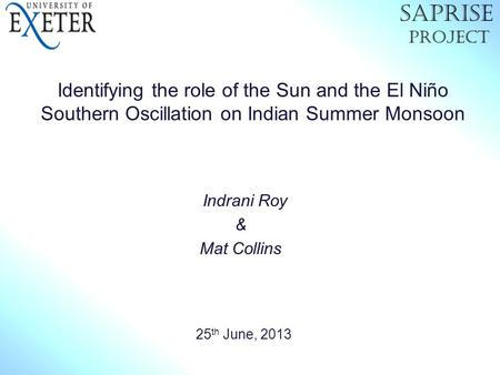 Identifying the role of the Sun and the El Niño Southern Oscillation on Indian Summer Monsoon Indrani Roy & Mat Collins 25 th June, 2013 SAPRiSE Project.