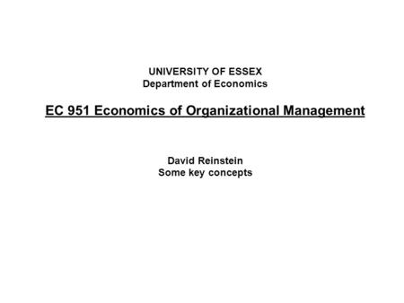 UNIVERSITY OF ESSEX Department of Economics EC 951 Economics of Organizational Management David Reinstein Some key concepts.