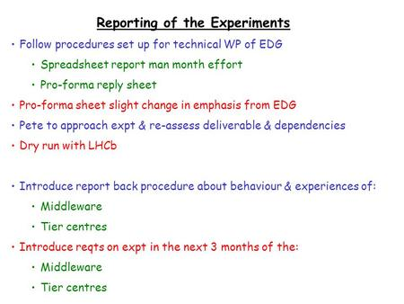 Reporting of the Experiments Follow procedures set up for technical WP of EDG Spreadsheet report man month effort Pro-forma reply sheet Pro-forma sheet.