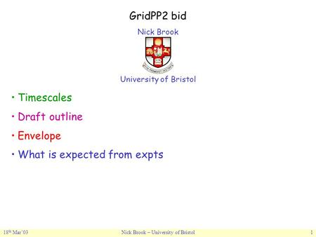 18 th Mar'03Nick Brook – University of Bristol1 GridPP2 bid Nick Brook University of Bristol Timescales Draft outline Envelope What is expected from expts.