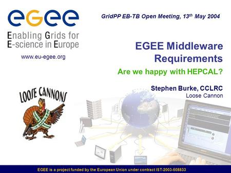 EGEE is a project funded by the European Union under contract IST-2003-508833 EGEE Middleware Requirements Are we happy with HEPCAL? Stephen Burke, CCLRC.