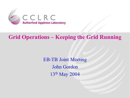 Grid Operations – Keeping the Grid Running EB-TB Joint Meeting John Gordon 13 th May 2004.
