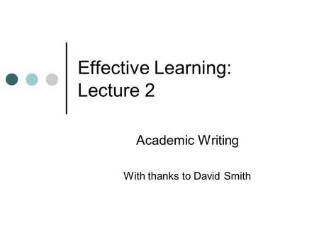 Effective Learning: Lecture 2 Academic Writing With thanks to David Smith.