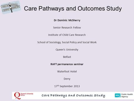 Care Pathways and Outcomes Study Dr Dominic McSherry Senior Research Fellow Institute of Child Care Research School of Sociology, Social Policy and Social.