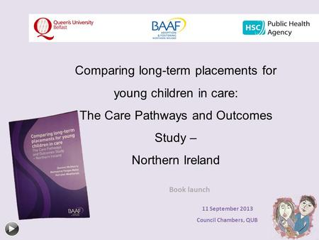 Comparing long-term placements for young children in care: The Care Pathways and Outcomes Study – Northern Ireland Book launch 11 September 2013 Council.