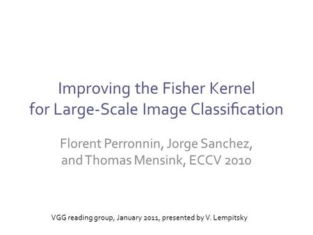 Improving the Fisher Kernel for Large-Scale Image Classification Florent Perronnin, Jorge Sanchez, and Thomas Mensink, ECCV 2010 VGG reading group, January.