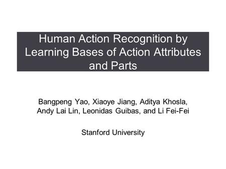 Human Action Recognition by Learning Bases of Action Attributes and Parts Bangpeng Yao, Xiaoye Jiang, Aditya Khosla, Andy Lai Lin, Leonidas Guibas, and.