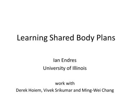 Learning Shared Body Plans Ian Endres University of Illinois work with Derek Hoiem, Vivek Srikumar and Ming-Wei Chang.