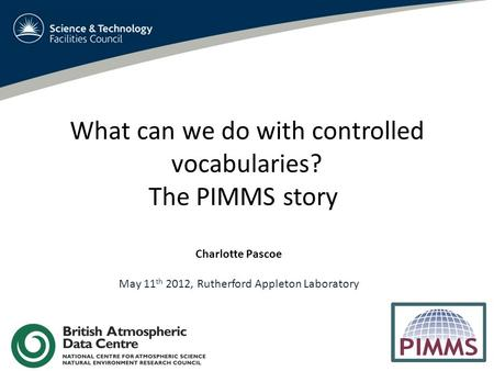 What can we do with controlled vocabularies? The PIMMS story Charlotte Pascoe May 11 th 2012, Rutherford Appleton Laboratory.