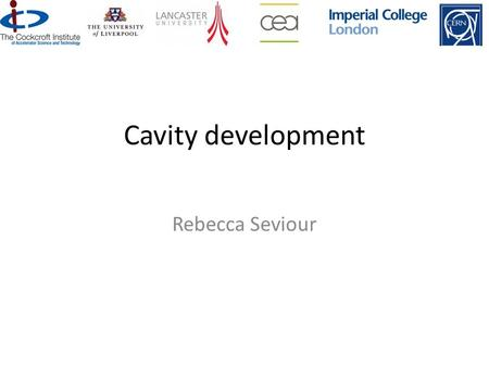 Physics Department Lancaster University Cavity development Rebecca Seviour.