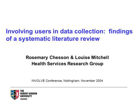 Involving users in data collection: findings of a systematic literature review Rosemary Chesson & Louise Mitchell Health Services Research Group INVOLVE.
