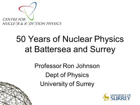 50 Years of Nuclear Physics at Battersea and Surrey Professor Ron Johnson Dept of Physics University of Surrey.