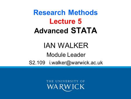 Research Methods Lecture 5 Advanced STATA IAN WALKER Module Leader S2.109