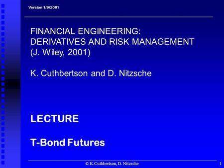 © K.Cuthbertson, D. Nitzsche1 Version 1/9/2001 FINANCIAL ENGINEERING: DERIVATIVES AND RISK MANAGEMENT (J. Wiley, 2001) K. Cuthbertson and D. Nitzsche LECTURE.