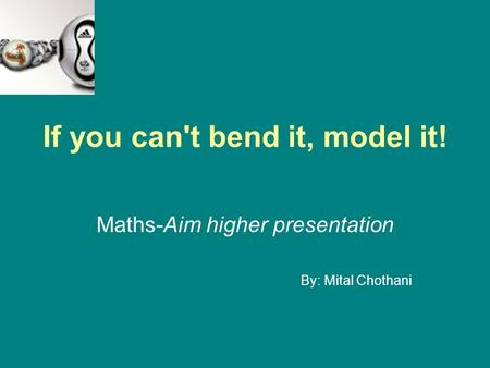 If you can't bend it, model it! Maths-Aim higher presentation By: Mital Chothani.