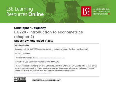Christopher Dougherty EC220 - Introduction to econometrics (chapter 2) Slideshow: one-sided t tests Original citation: Dougherty, C. (2012) EC220 - Introduction.