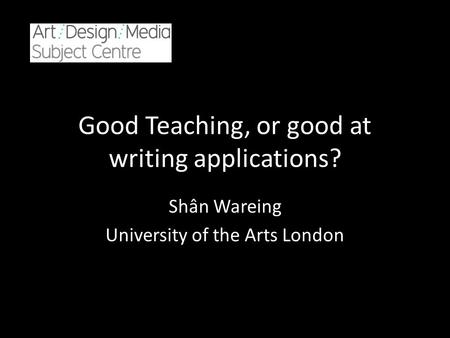Good Teaching, or good at writing applications? Shân Wareing University of the Arts London.