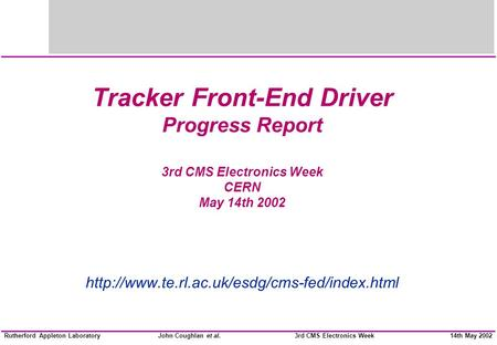 John Coughlan et al.Rutherford Appleton Laboratory14th May 20023rd CMS Electronics Week Tracker Front-End Driver Progress Report 3rd CMS Electronics Week.