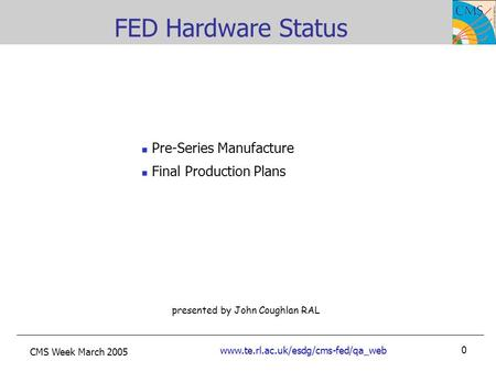 CMS Week March 2005 www.te.rl.ac.uk/esdg/cms-fed/qa_web 0 presented by John Coughlan RAL FED Hardware Status Pre-Series Manufacture Final Production Plans.