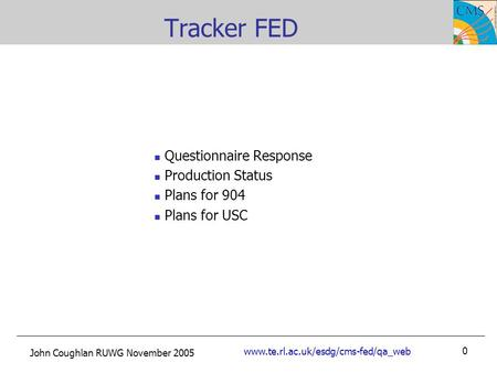 John Coughlan RUWG November 2005 www.te.rl.ac.uk/esdg/cms-fed/qa_web 0 Tracker FED Questionnaire Response Production Status Plans for 904 Plans for USC.