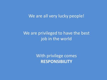 We are all very lucky people! We are privileged to have the best job in the world With privilege comes RESPONSIBILITY.