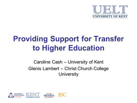 Providing Support for Transfer to Higher Education Caroline Cash – University of Kent Glenis Lambert – Christ Church College University.