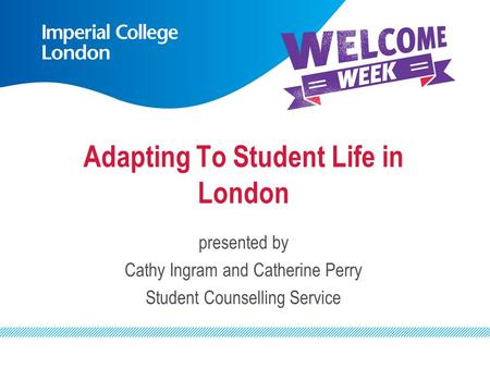 Adapting To Student Life in London presented by Cathy Ingram and Catherine Perry Student Counselling Service.